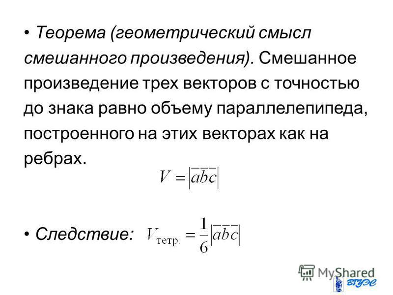 Теорема (геометрический смысл смешанного произведения). Смешанное произведение трех векторов с точностью до знака равно объему параллелепипеда, построенного на этих векторах как на ребрах. Следствие: