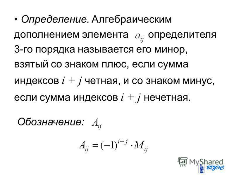 Определение. Алгебраическим дополнением элемента определителя 3-го порядка называется его минор, взятый со знаком плюс, если сумма индексов i + j четная, и со знаком минус, если сумма индексов i + j нечетная. Обозначение: