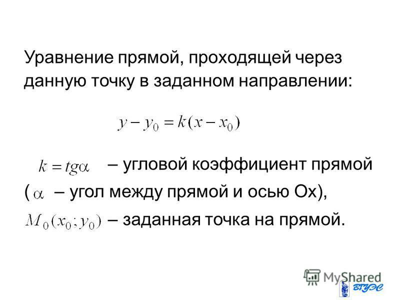 Уравнение прямой, проходящей через данную точку в заданном направлении: – угловой коэффициент прямой ( – угол между прямой и осью Ox), – заданная точка на прямой.