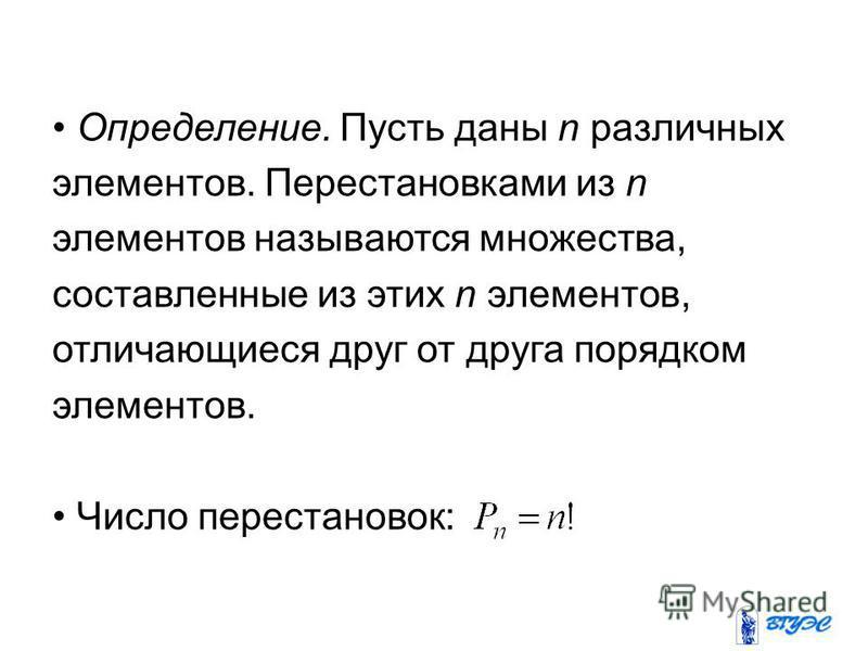Определение. Пусть даны n различных элементов. Перестановками из n элементов называются множества, составленные из этих n элементов, отличающиеся друг от друга порядком элементов. Число перестановок: