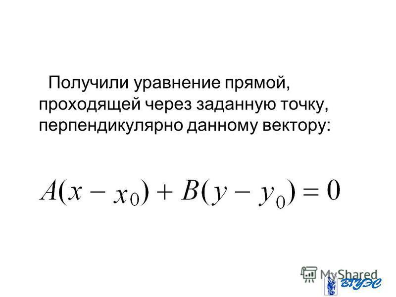 Получили уравнение прямой, проходящей через заданную точку, перпендикулярно данному вектору: