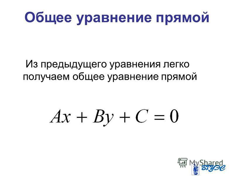 Общее уравнение прямой Из предыдущего уравнения легко получаем общее уравнение прямой