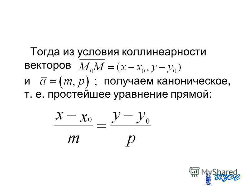 Тогда из условия коллинеарности векторов и получаем каноническое, т. е. простейшее уравнение прямой: