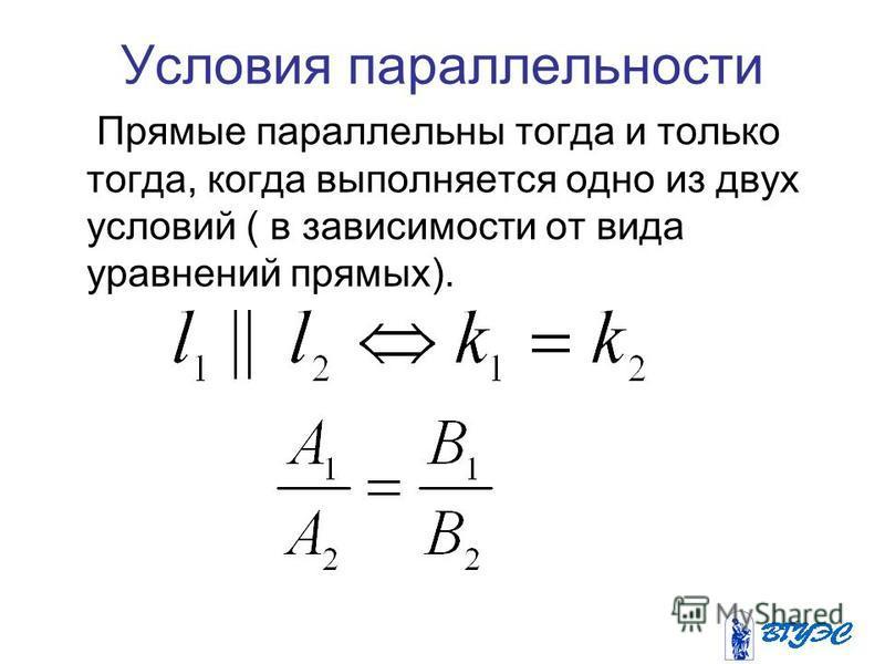 Условия параллельности Прямые параллельны тогда и только тогда, когда выполняется одно из двух условий ( в зависимости от вида уравнений прямых).