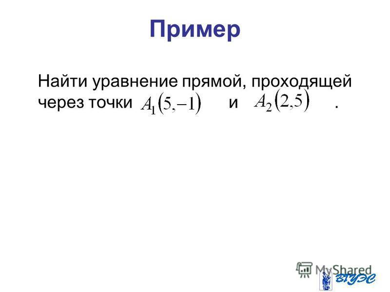 Пример Найти уравнение прямой, проходящей через точки и.