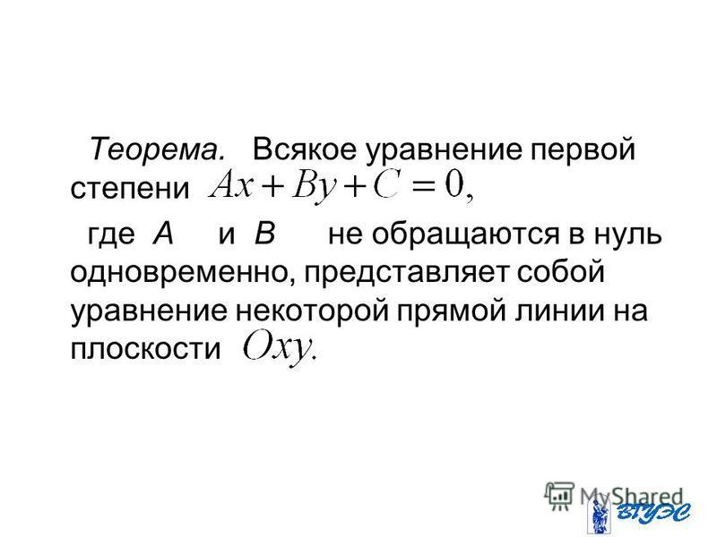 Теорема. Всякое уравнение первой степени где А и В не обращаются в нуль одновременно, представляет собой уравнение некоторой прямой линии на плоскости