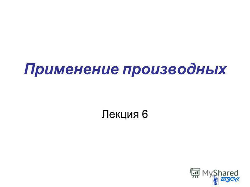 Применение производных Лекция 6