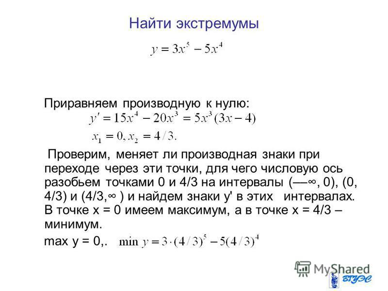 Найти экстремумы Приравняем производную к нулю: Проверим, меняет ли производная знаки при переходе через эти точки, для чего числовую ось разобьем точками 0 и 4/3 на интервалы (––, 0), (0, 4/3) и (4/3, ) и найдем знаки у' в этих интервалах. В точке х