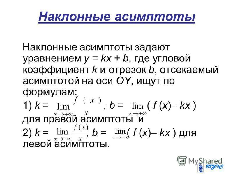 Наклонные асимптоты Наклонные асимптоты задают уравнением у = kх + b, где угловой коэффициент k и отрезок b, отсекаемый асимптотой на оси OY, ищут по формулам: 1) k =, b = ( f (x)– kx ) для правой асимптоты и 2) k =, b = ( f (x)– kx ) для левой асимп