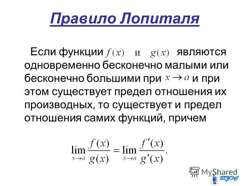 Правило Лопиталя Если функции являются одновременно бесконечно малыми или бесконечно большими при и при этом существует предел отношения их производных, то существует и предел отношения самих функций, причем