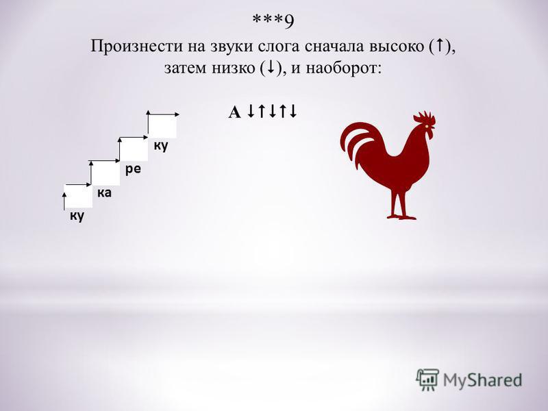 ку ка ре ку ***9 Произнести на звуки слога сначала высоко ( ), затем низко ( ), и наоборот: А