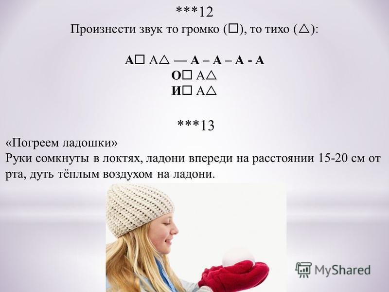 ***12 Произнести звук то громко ( ), то тихо ( ): А А А – А – А - А О А И А ***13 «Погреем ладошки» Руки сомкнуты в локтях, ладони впереди на расстоянии 15-20 см от рта, дуть тёплым воздухом на ладони.