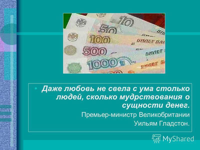 Даже любовь не свела с ума столько людей, сколько мудрствования о сущности денег. Премьер-министр Великобритании Уильям Гладстон.