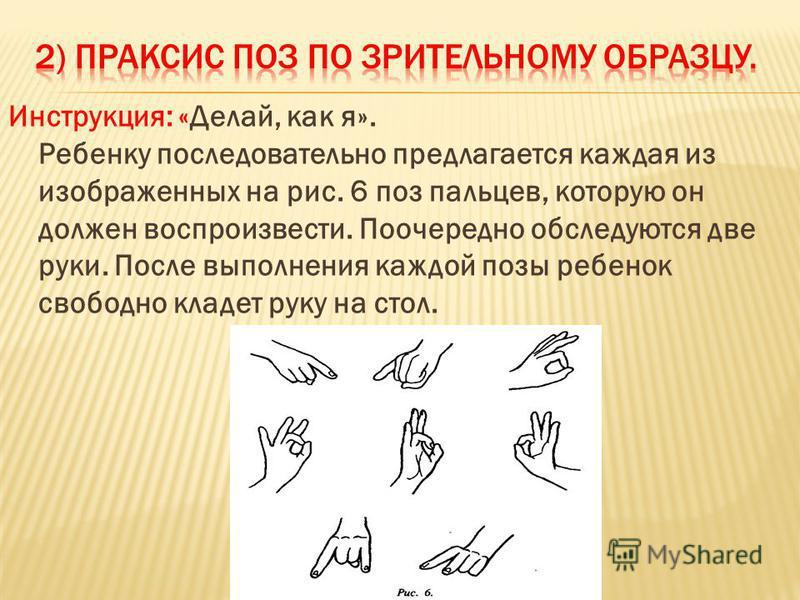 Инструкция: «Делай, как я». Ребенку последовательно предлагается каждая из изображенных на рис. 6 поз пальцев, которую он должен воспроизвести. Поочередно обследуются две руки. После выполнения каждой позы ребенок свободно кладет руку на стол.