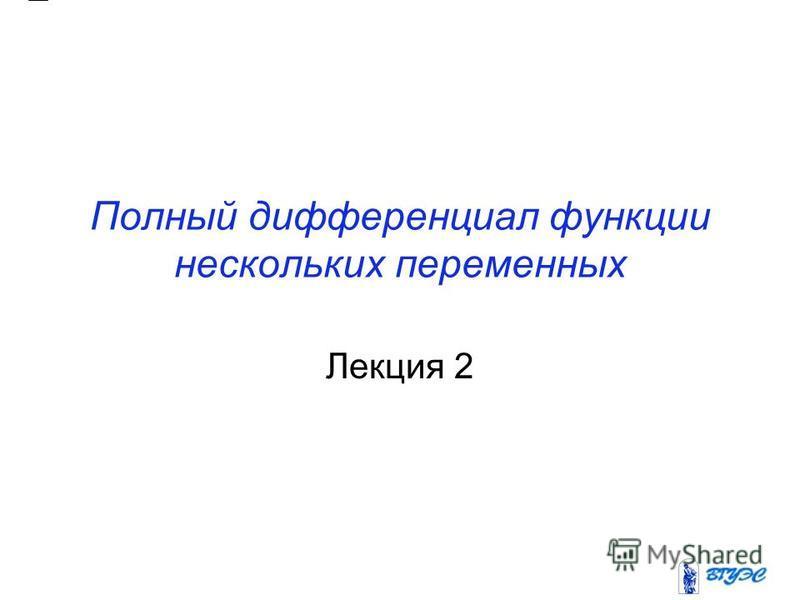Полный дифференциал функции нескольких переменных Лекция 2