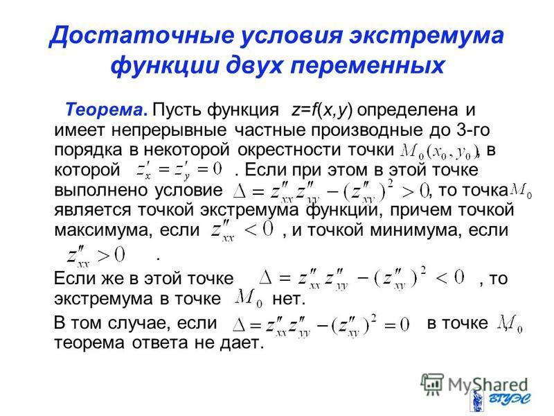 Достаточные условия экстремума функции двух переменных Теорема. Пусть функция z=f(x,y) определена и имеет непрерывные частные производные до 3-го порядка в некоторой окрестности точки, в которой. Если при этом в этой точке выполнено условие, то точка
