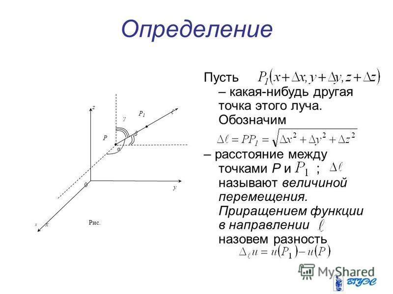 Определение Пусть – какая-нибудь другая точка этого луча. Обозначим – расстояние между точками P и ; называют величиной перемещения. Приращением функции в направлении назовем разность x P γ y z x P1P1 β α 0 Рис.