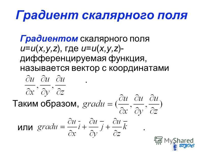Градиент скалярного поля Градиентом скалярного поля u=u(x,y,z), где u=u(x,y,z)- дифференцируемая функция, называется вектор с координатами. Таким образом, или.
