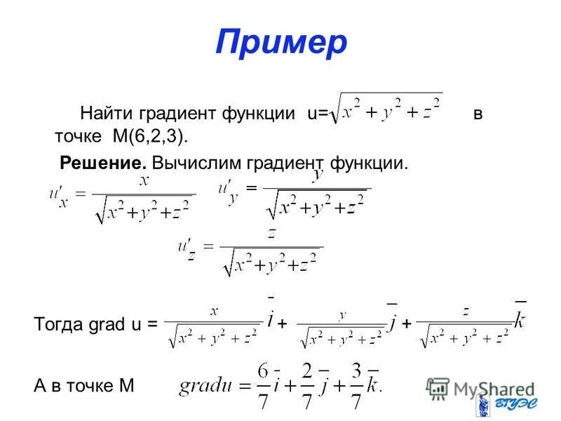 Пример Найти градиент функции u= в точке M(6,2,3). Решение. Вычислим градиент функции. Тогда grad u = + + А в точке М
