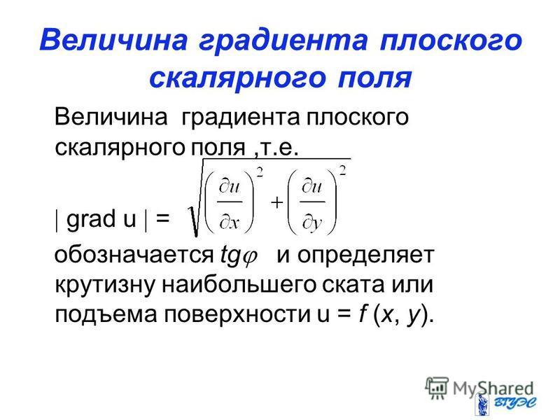 Величина градиента плоского скалярного поля Величина градиента плоского скалярного поля,т.е. grad u = обозначается tg и определяет крутизну наибольшего ската или подъема поверхности u = f (x, y).