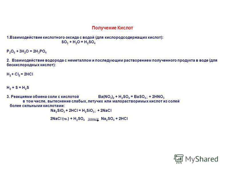 Получение Кислот 1. Взаимодействие кислотного оксида с водой (для кислородсодержащих кислот): SO 3 + H 2 O = H 2 SO 4 P 2 O 5 + 3H 2 O = 2H 3 PO 4 2. Взаимодействие водорода с неметаллом и последующим растворением полученного продукта в воде (для бес
