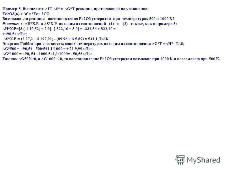 Пример 5. Вычислите H°,S° и G°Т реакции, протекающей по уравнению: Fе 2О3(к) + ЗC=2Fе+ ЗCО Возможна ли реакция восстановления Fе 2О3 углеродом при температурах 500 и 1000 К? Решение: :: H°X.P. и S°X.P. находим из соотношений (1) и (2) так же, как в п