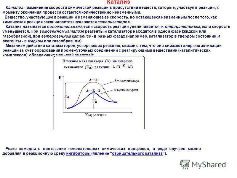 Катализ Катализ - изменение скорости химической реакции в присутствии веществ, которые, участвуя в реакции, к моменту окончания процесса остаются количественно неизменными. Вещество, участвующее в реакции и изменяющее ее скорость, но остающееся неизм
