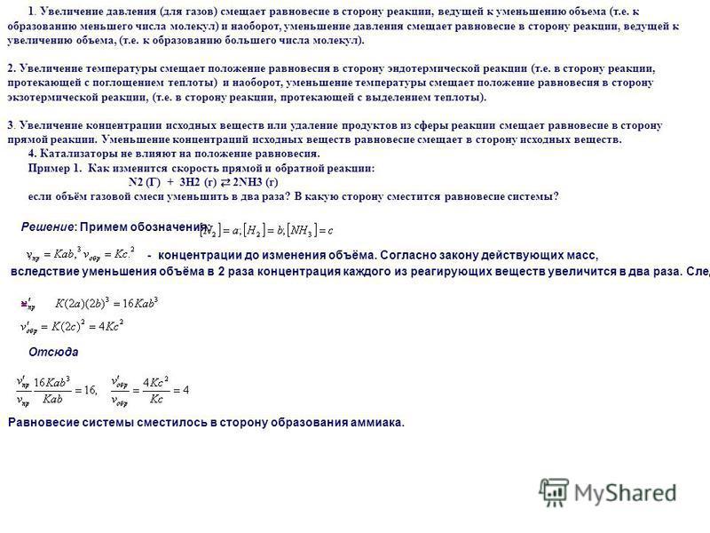 1. Увеличение давления (для газов) смещает равновесие в сторону реакции, ведущей к уменьшению объема (т.е. к образованию меньшего числа молекул) и наоборот, уменьшение давления смещает равновесие в сторону реакции, ведущей к увеличению объема, (т.е.