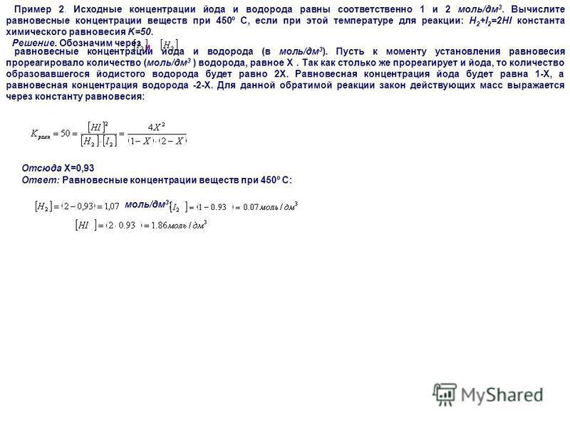 Пример 2. Исходные концентрации йода и водорода равны соответственно 1 и 2 моль/дм 3. Вычислите равновесные концентрации веществ при 450º С, если при этой температуре для реакции: H 2 +I 2 =2HI константа химического равновесия K=50. Решение. Обозначи