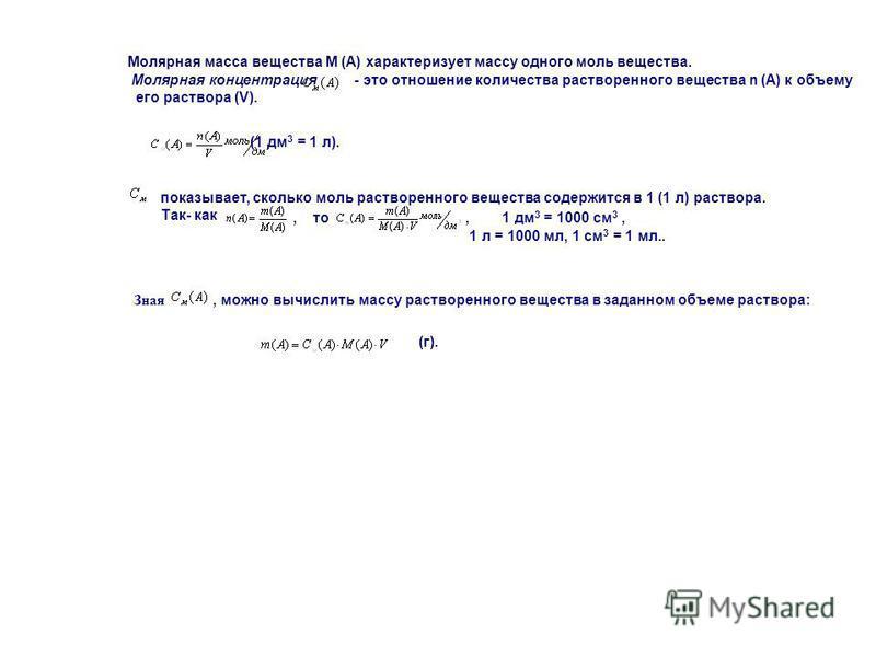 Молярная масса вещества M (A) характеризует массу одного моль вещества. Молярная концентрация - это отношение количества растворенного вещества n (A) к объему его раствора (V). (1 дм 3 = 1 л). показывает, сколько моль растворенного вещества содержитс