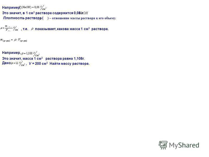 Например, Это значит, в 1 см 3 раствора содержится 0,08 г Плотность раствора ( ) – отношение массы раствора к его объему., т.е. показывает, какова масса 1 см 3 раствора. Например, Это значит, масса 1 см 3 раствора равна 1,108 г. Дано:, V = 200 см 3 Н