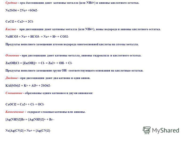 Средние – при диссоциации дают катионы металла (или NH4+) и анионы кислотного остатка. Na2SO4 = 2Na+ +SO42- CaCl2 = Ca2+ + 2Cl- Кислые - при диссоциации дают катионы металла (или NH4+), ионы водорода и анионы кислотного остатка. NaHCO3 = Na+ + HCO3-