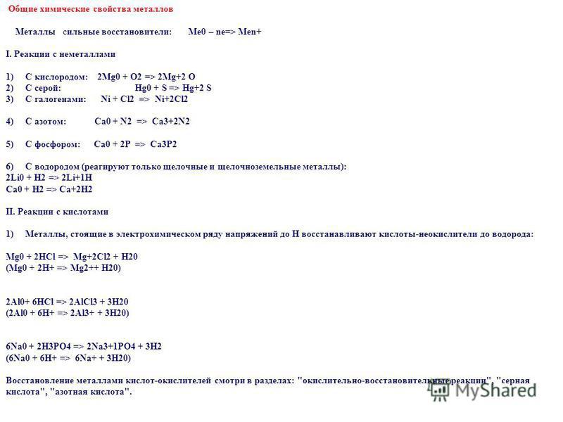 Общие химические свойства металлов Металлы сильные восстановители: Me0 – ne=> Men+ I. Реакции с неметаллами 1) С кислородом: 2Mg0 + O2 => 2Mg+2 O 2) С серой:Hg0 + S => Hg+2 S 3) С галогенами: Ni + Cl2 => Ni+2Cl2 4) С азотом: Ca0 + N2 => Ca3+2N2 5) С