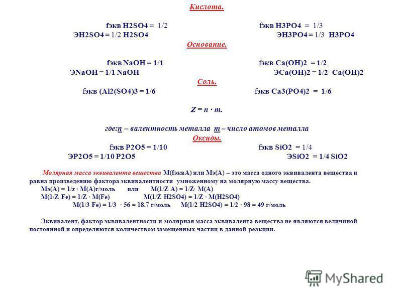 Кислота. fэкв H2SO4 = 1/2 fэкв H3PO4 = 1/3 ЭH2SO4 = 1/2 H2SO4 ЭH3PO4 = 1/3 H3PO4 Основаниe. fэкв NaOH = 1/1 fэкв Ca(OH)2 = 1/2 ЭNaOH = 1/1 NaOH ЭCa(OH)2 = 1/2 Ca(OH)2 Соль. fэкв (Al2(SO4)3 = 1/6 fэкв Ca3(PO4)2 = 1/6 Z = n m. где:n – валентность метал