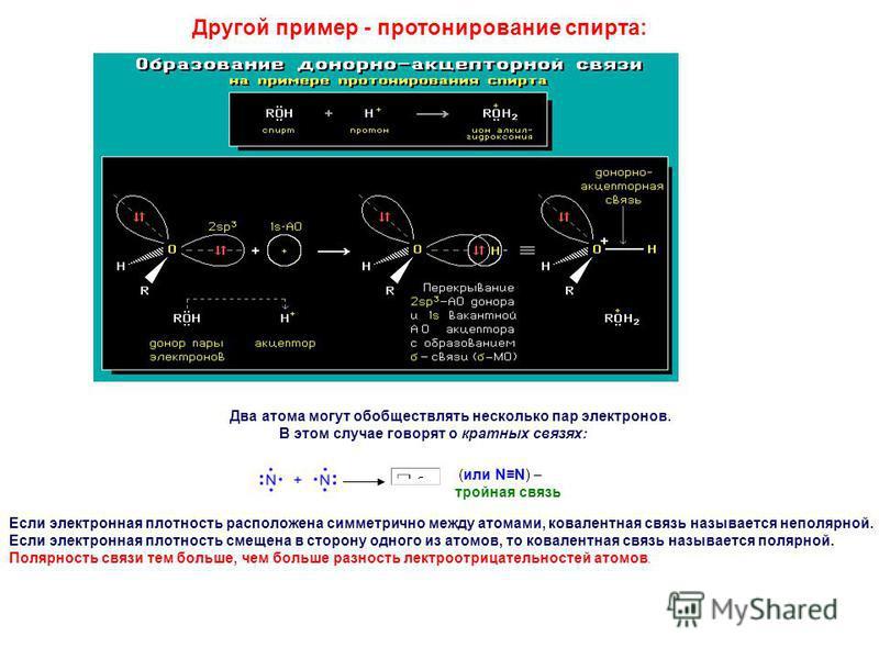 Другой пример - протонирование спирта: Два атома могут обобществлять несколько пар электронов. В этом случае говорят о кратных связях: (или NN) – тройная связь Если электронная плотность расположена симметрично между атомами, ковалентная связь называ