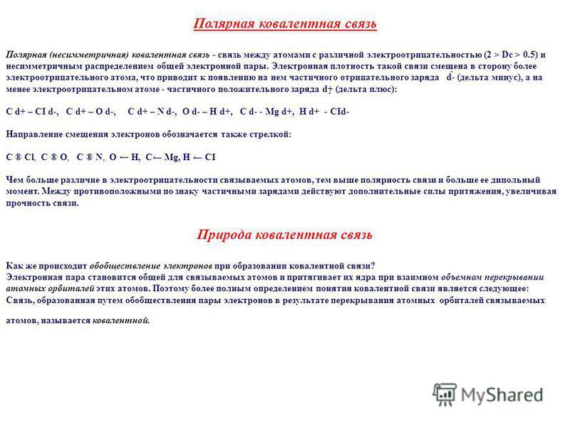 Полярная ковалентная связь Полярная (несимметричная) ковалентная связь - связь между атомами с различной электроотрицательностью (2 > Dc > 0.5) и несимметричным распределением общей электронной пары. Электронная плотность такой связи смещена в сторон