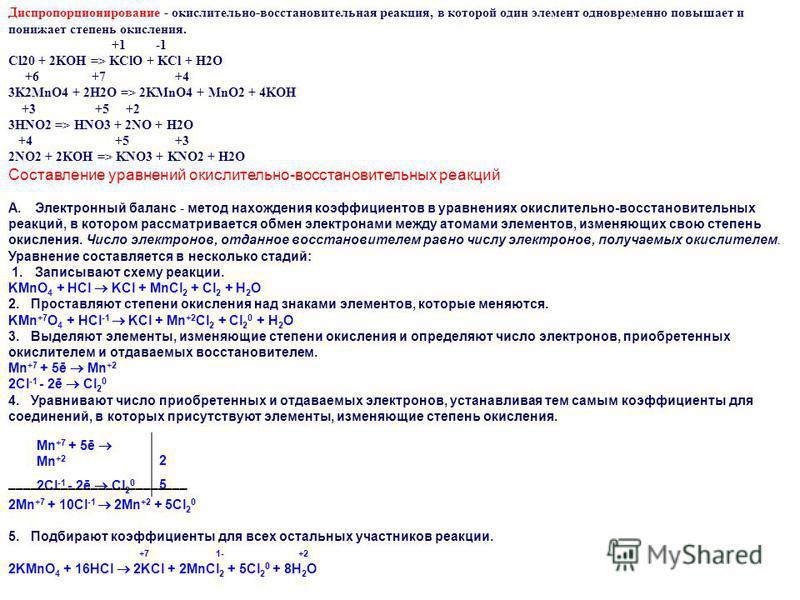 Диспропорционирование - окислительно-восстановительная реакция, в которой один элемент одновременно повышает и понижает степень окисления. +1 -1 Cl20 + 2KOH => KClO + KCl + H2O +6 +7 +4 3K2MnO4 + 2H2O => 2KMnO4 + MnO2 + 4KOH +3 +5 +2 3HNO2 => HNO3 +
