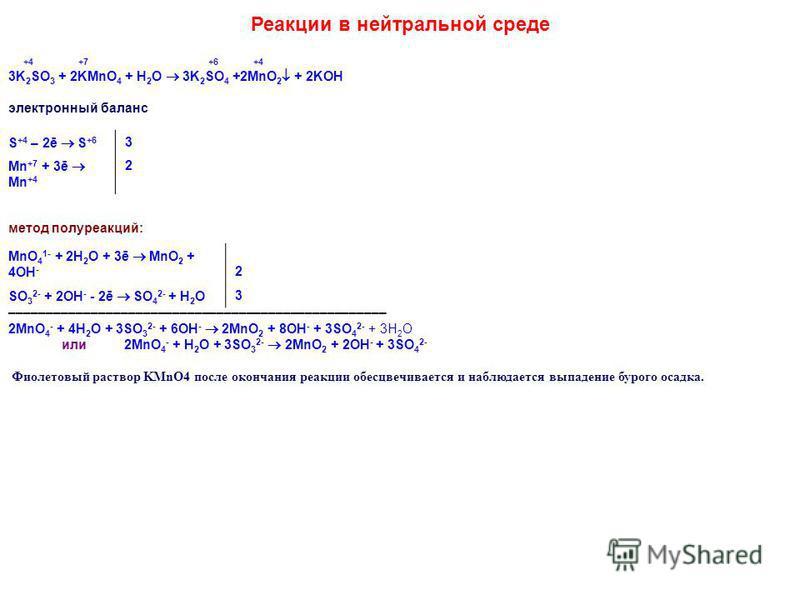Реакции в нейтральной среде +4 +7 +6 +4 3K 2 SO 3 + 2KMnO 4 + H 2 O 3K 2 SO 4 +2MnO 2 + 2KOH электронный баланс S +4 – 2ē S +6 3 Mn +7 + 3ē Mn +4 2 метод полуреакций: MnO 4 1- + 2H 2 O + 3ē MnO 2 + 4OH - 2 SO 3 2- + 2OH - - 2ē SO 4 2- + H 2 O 3 –––––