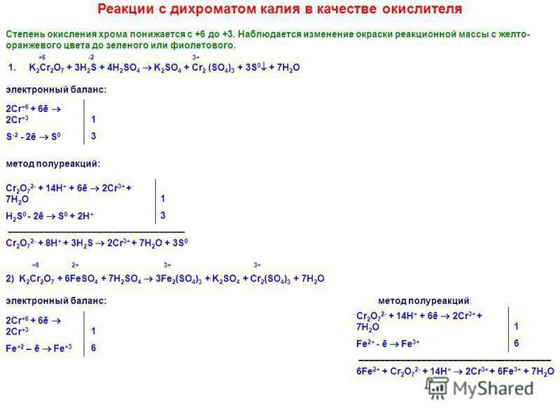 Реакции с дихроматом калия в качестве окислителя Степень окисления хрома понижается с +6 до +3. Наблюдается изменение окраски реакционной массы с желто- оранжевого цвета до зеленого или фиолетового. +6 -2 3+ 1. K 2 Cr 2 O 7 + 3H 2 S + 4H 2 SO 4 K 2 S