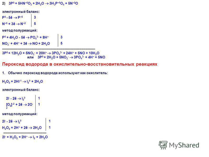 2) 3P 0 + 5HN +5 O 3 + 2H 2 O 3H 3 P +5 O 4 + 5N +2 O электронный баланс: P 0 - 5ē P +5 3 N +5 + 3ē N +2 5 метод полуреакций: P 0 + 4H 2 O - 5ē PO 4 3- + 8H + 3 NO 3 - + 4H + + 3ē NO + 2H 2 O 5 –––––––––––––––––––––––––––––––––––––––––––––––– 3P 0 +