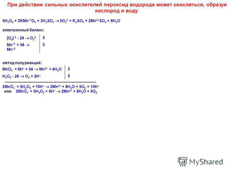 При действии сильных окислителей пероксид водорода может окисляться, образуя кислород и воду. 5H 2 O 2 + 2KMn +7 O 4 + 3H 2 SO 4 5O 2 0 + K 2 SO 4 + 2Mn 2+ SO 4 + 8H 2 O электронный баланс: [O 2 ] -2 - 2ē O 2 0 5 Mn +7 + 5ē Mn +2 2 метод полуреакций: