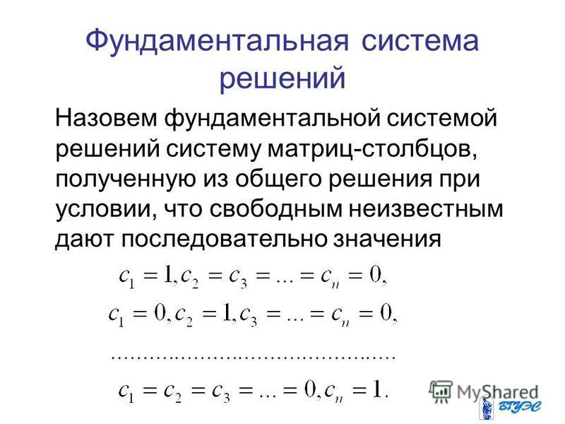 Фундаментальная система решений Назовем фундаментальной системой решений систему матриц-столбцов, полученную из общего решения при условии, что свободным неизвестным дают последовательно значения