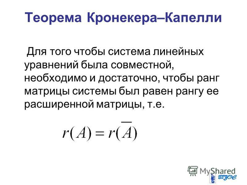 Теорема Кронекера–Капелли Для того чтобы система линейных уравнений была совместной, необходимо и достаточно, чтобы ранг матрицы системы был равен рангу ее расширенной матрицы, т.е.