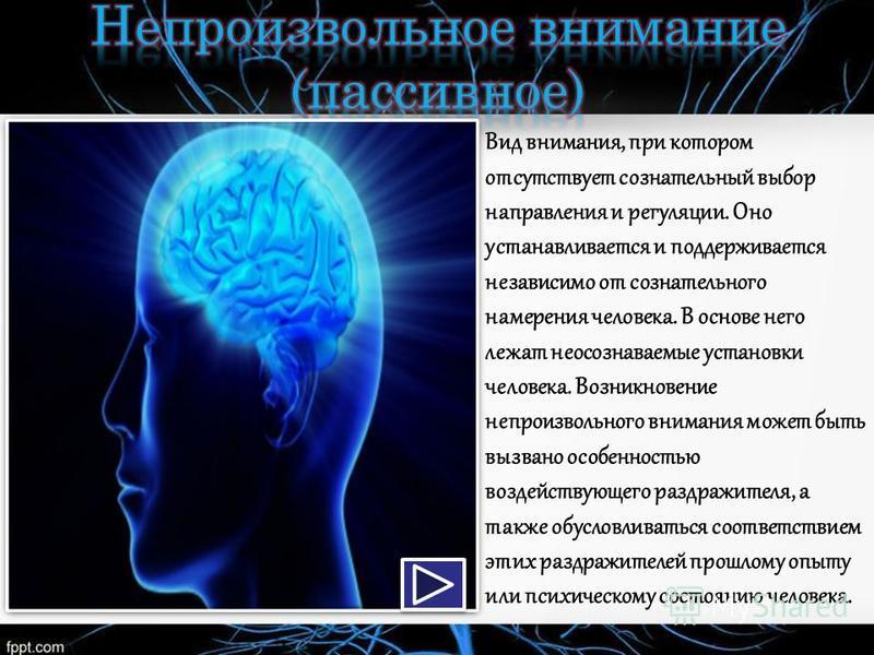 Вид внимания, при котором отсутствует сознательный выбор направления и регуляции. Оно устанавливается и поддерживается независимо от сознательного намерения человека. В основе него лежат неосознаваемые установки человека. Возникновение непроизвольног