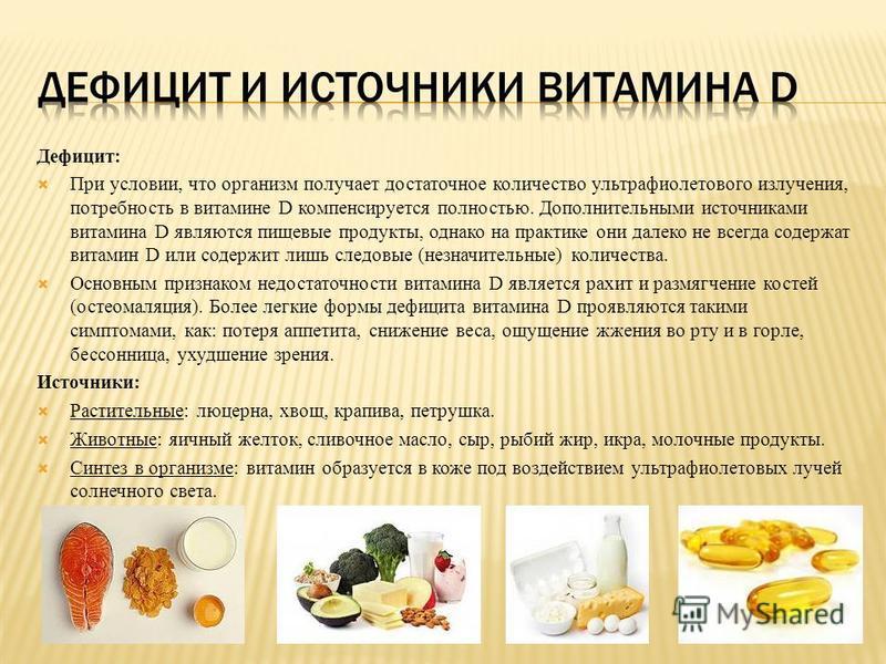 Дефицит: При условии, что организм получает достаточное количество ультрафиолетового излучения, потребность в витамине D компенсируется полностью. Дополнительными источниками витамина D являются пищевые продукты, однако на практике они далеко не всег