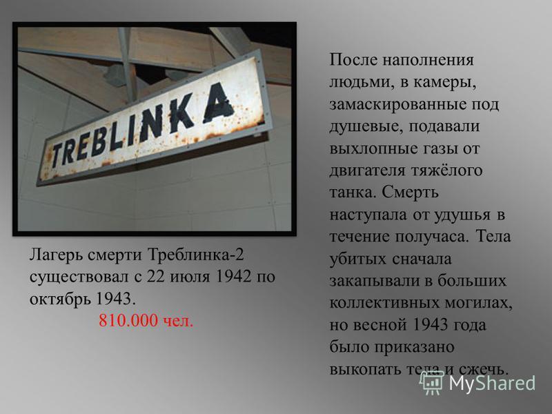Лагерь смерти Треблинка-2 существовал с 22 июля 1942 по октябрь 1943. 810.000 чел. После наполнения людьми, в камеры, замаскированные под душевые, подавали выхлопные газы от двигателя тяжёлого танка. Смерть наступала от удушья в течение получаса. Тел