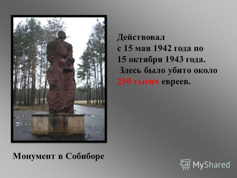 Монумент в Собиборе Действовал с 15 мая 1942 года по 15 октября 1943 года. Здесь было убито около 250 тысяч евреев.