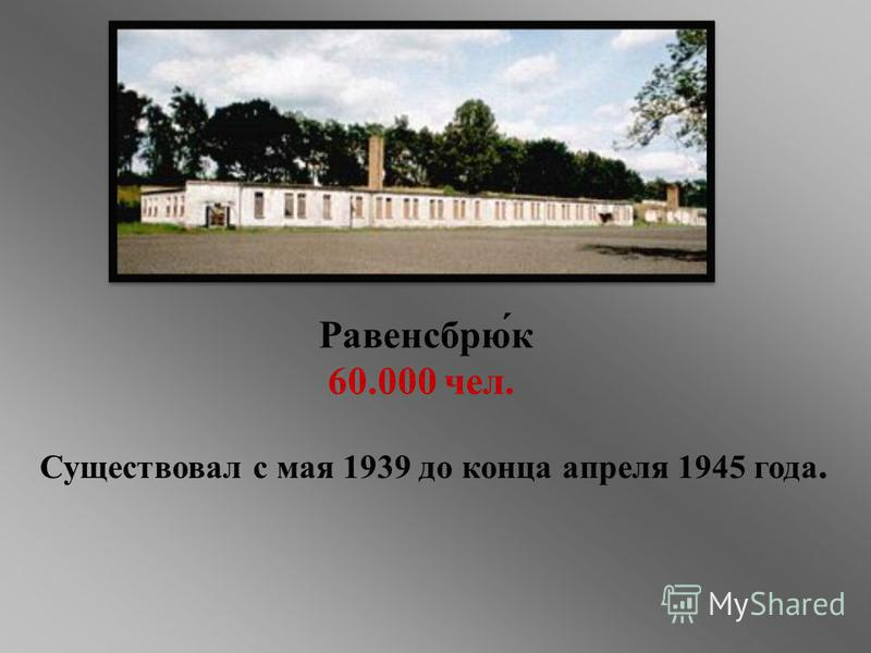 Равенсбрю́к 60.000 чел. Существовал с мая 1939 до конца апреля 1945 года.
