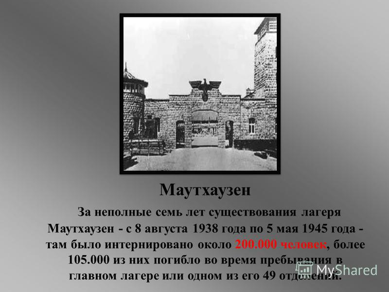 Маутхаузень За неполные семь лет существования лагеря Маутхаузень - с 8 августа 1938 года по 5 мая 1945 года - там было интернировано около 200.000 человек, более 105.000 из них погибло во время пребывания в главном лагере или одном из его 49 отделен