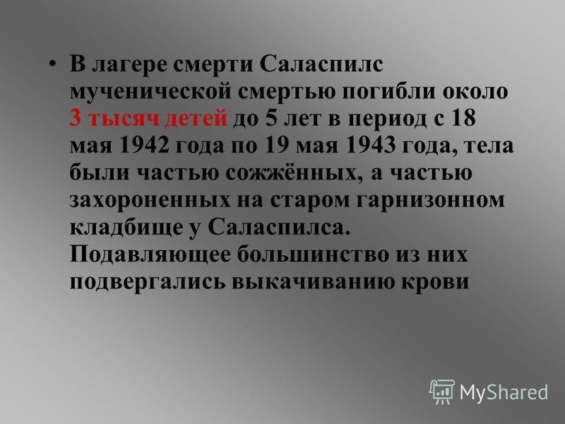 В лагере смерти Саласпилс мученической смертью погибли около 3 тысяч детей до 5 лет в период с 18 мая 1942 года по 19 мая 1943 года, тела были частью сожжённых, а частью захороненных на старом гарнизонном кладбище у Саласпилса. Подавляющее большинств